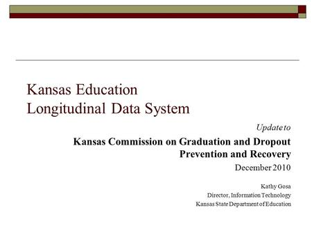 Kansas Education Longitudinal Data System Update to Kansas Commission on Graduation and Dropout Prevention and Recovery December 2010 Kathy Gosa Director,