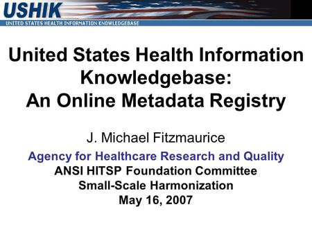 United States Health Information Knowledgebase: An Online Metadata Registry J. Michael Fitzmaurice Agency for Healthcare Research and Quality ANSI HITSP.