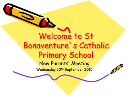 Welcome to St Bonaventure`s Catholic Primary School New Parents' Meeting Wednesday 30 th September 2015.