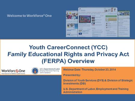 Welcome to Workforce 3 One U.S. Department of Labor Employment and Training Administration Webinar Date: Thursday, October 23, 2014 Presented by: Division.