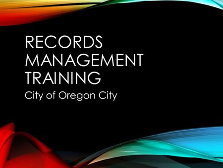 RECORDS MANAGEMENT TRAINING City of Oregon City. INTRODUCTION TO RECORDS MANAGEMENT.