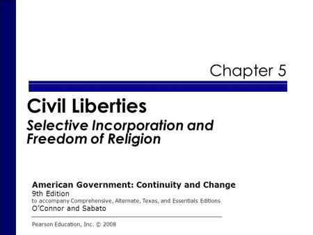 Chapter 5 Civil Liberties Selective Incorporation and Freedom of Religion Pearson Education, Inc. © 2008 American Government: Continuity and Change 9th.