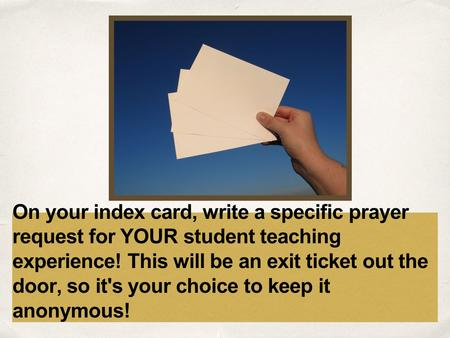 Date On your index card, write a specific prayer request for YOUR student teaching experience! This will be an exit ticket out the door, so it's your choice.