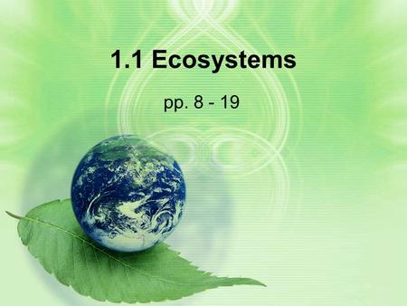 1.1 Ecosystems pp. 8 - 19. Learning Goals By the end of this lesson, you should know: –The difference between a biotic and an abiotic factor –The elements.