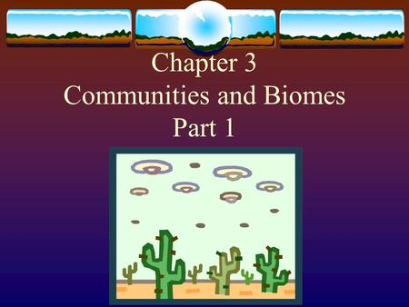 Chapter 3 Communities and Biomes Part 1 Ecosystem: interactions among populations in a community  Consists of:  A community of organisms  The soil,
