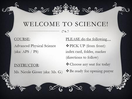 WELCOME TO SCIENCE! COURSE: Advanced Physical Science (aka: APS / PS) INSTRUCTOR: Ms. Nicole Gisser (aka: Ms. G.) PLEASE do the following…  PICK UP (from.