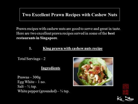 Two Excellent Prawn Recipes with Cashew Nuts Prawn recipes with cashew nuts are good to serve and great in taste. Here are two excellent prawn recipes.