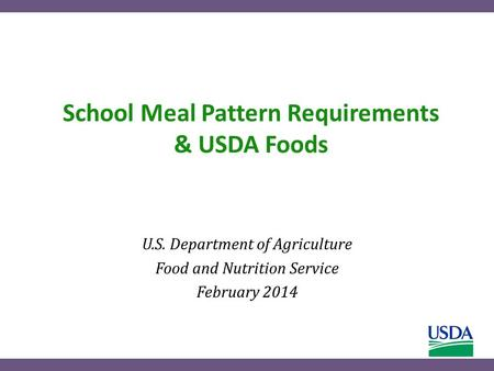 School Meal Pattern Requirements & USDA Foods U.S. Department of Agriculture Food and Nutrition Service February 2014.