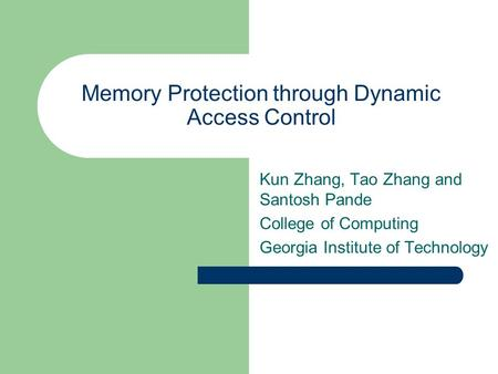 Memory Protection through Dynamic Access Control Kun Zhang, Tao Zhang and Santosh Pande College of Computing Georgia Institute of Technology.