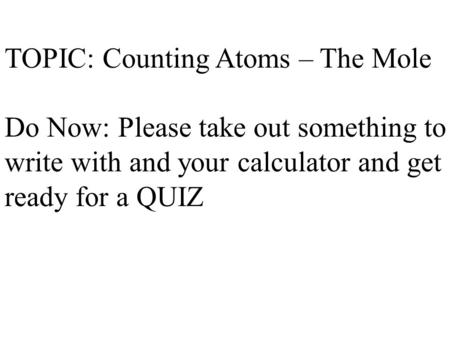 TOPIC: Counting Atoms – The Mole Do Now: Please take out something to write with and your calculator and get ready for a QUIZ.