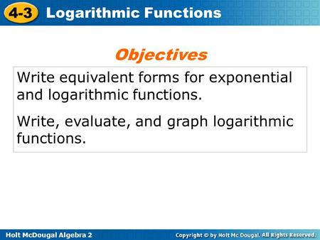Holt McDougal Algebra 2 4-3 Logarithmic Functions Write equivalent forms for exponential and logarithmic functions. Write, evaluate, and graph logarithmic.