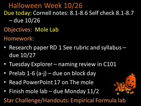 Halloween Week 10/26 Due today: Cornell notes: 8.1-8.6 Self check 8.1-8.7 – due 10/26 Objectives: Mole Lab Homework: Research paper RD 1 See rubric and.