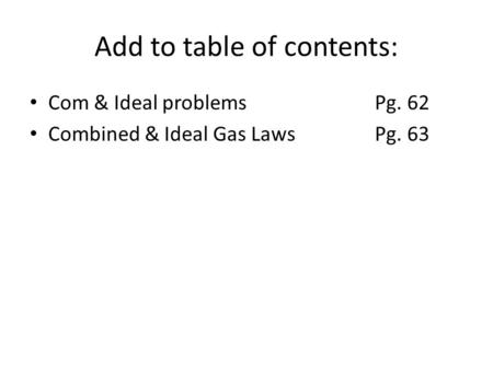 Add to table of contents: Com & Ideal problemsPg. 62 Combined & Ideal Gas LawsPg. 63.