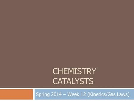 CHEMISTRY CATALYSTS Spring 2014 – Week 12 (Kinetics/Gas Laws)
