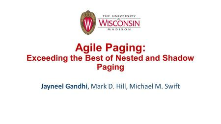 Agile Paging: Exceeding the Best of Nested and Shadow Paging Jayneel Gandhi, Mark D. Hill, Michael M. Swift.