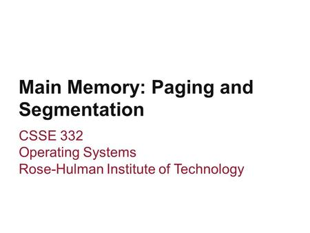 Main Memory: Paging and Segmentation CSSE 332 Operating Systems Rose-Hulman Institute of Technology.