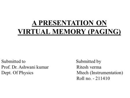 A PRESENTATION ON VIRTUAL MEMORY (PAGING) Submitted to Submitted by Prof. Dr. Ashwani kumar Ritesh verma Dept. Of Physics Mtech (Instrumentation) Roll.