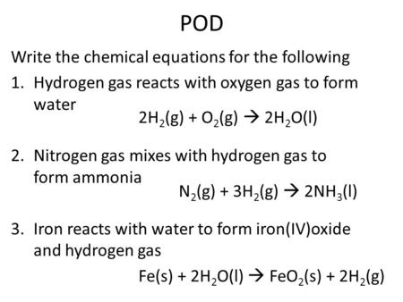 POD Write the chemical equations for the following 1.Hydrogen gas reacts with oxygen gas to form water 2.Nitrogen gas mixes with hydrogen gas to form ammonia.