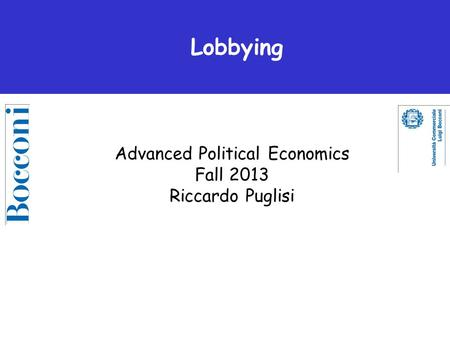 Advanced Political Economics Fall 2013 Riccardo Puglisi Lobbying.