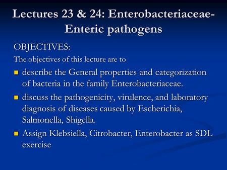 Lectures 23 & 24: Enterobacteriaceae- Enteric pathogens OBJECTIVES: The objectives of this lecture are to describe the General properties and categorization.
