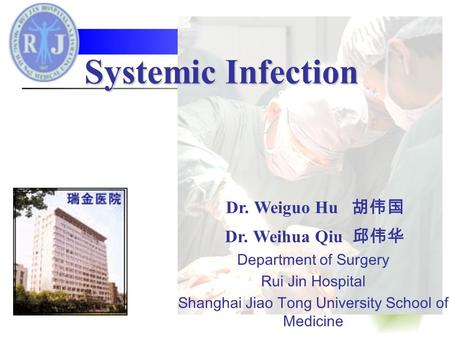 Systemic Infection Dr. Weiguo Hu 胡伟国 Dr. Weihua Qiu 邱伟华 Department of Surgery Rui Jin Hospital Shanghai Jiao Tong University School of Medicine.