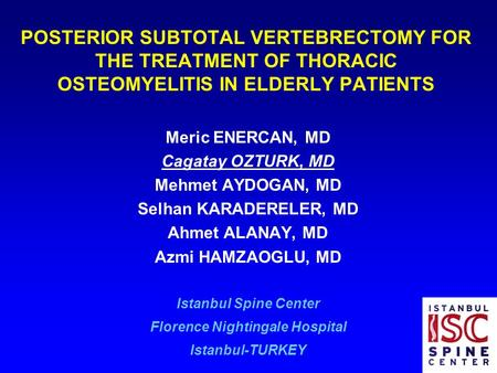 POSTERIOR SUBTOTAL VERTEBRECTOMY FOR THE TREATMENT OF THORACIC OSTEOMYELITIS IN ELDERLY PATIENTS Meric ENERCAN, MD Cagatay OZTURK, MD Mehmet AYDOGAN, MD.