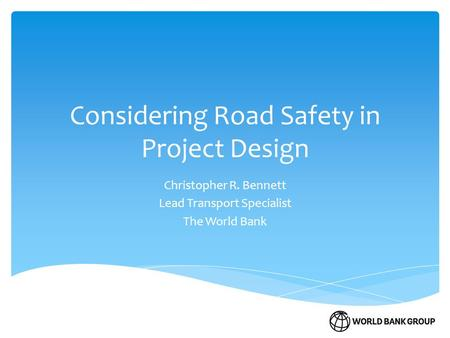 Considering Road Safety in Project Design Christopher R. Bennett Lead Transport Specialist The World Bank.