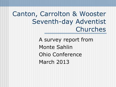 Canton, Carrolton & Wooster Seventh-day Adventist Churches A survey report from Monte Sahlin Ohio Conference March 2013.