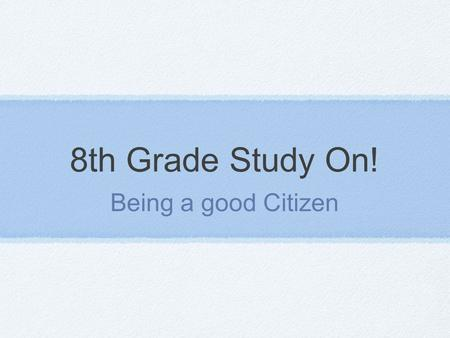 8th Grade Study On! Being a good Citizen. Citizenship Citizen (General Definition) an officially recognized member of a state (country)