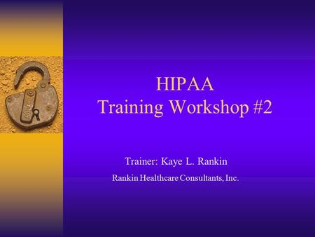 HIPAA Training Workshop #2 Trainer: Kaye L. Rankin Rankin Healthcare Consultants, Inc.