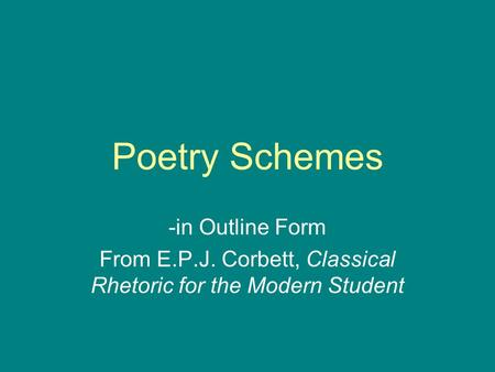 Poetry Schemes -in Outline Form From E.P.J. Corbett, Classical Rhetoric for the Modern Student.
