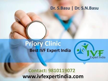 Priory Clinic Best IVF Expert India www.ivfexpertindia.com Contact: 9810119072 Dr. S.Basu | Dr. S.N.Basu.