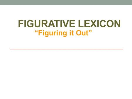"FIGURATIVE LEXICON ""Figuring it Out"". Figurative and Literal Language Literal: words function exactly as defined Figurative: figure out what it means."