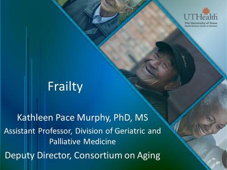 Frailty Kathleen Pace Murphy, PhD, MS Assistant Professor, Division of Geriatric and Palliative Medicine Deputy Director, Consortium on Aging.