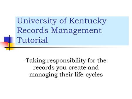 University of Kentucky Records Management Tutorial Taking responsibility for the records you create and managing their life-cycles.