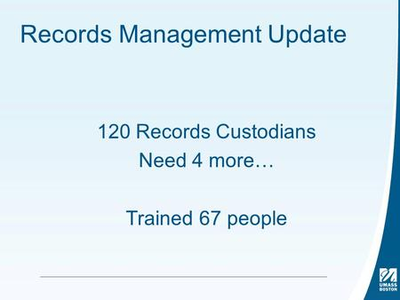 Records Management Update 120 Records Custodians Need 4 more… Trained 67 people.