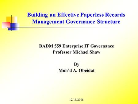 Building an Effective Paperless Records Management Governance Structure BADM 559 Enterprise IT Governance Professor Michael Shaw By Moh'd A. Obeidat 12/15/2008.