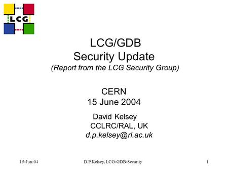15-Jun-04D.P.Kelsey, LCG-GDB-Security1 LCG/GDB Security Update (Report from the LCG Security Group) CERN 15 June 2004 David Kelsey CCLRC/RAL, UK