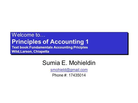 Welcome to… Principles of Accounting 1 Text book:Fundamentals Accounting Priciples Wild,Larson, Chiapetta Sumia E. Mohieldin Phone #:
