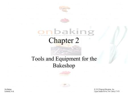 On Baking© 2005 Pearson Education, Inc. Labensky et al. Upper Saddle River, New Jersey 07458 Chapter 2 Tools and Equipment for the Bakeshop On Baking©