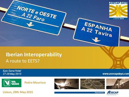 Iberian Interoperability A route to EETS? Epic Sana Hotel 27-29 May 2015 www.asecapdays.com Lisbon, 29th May 2015 Pedro Mourisca.