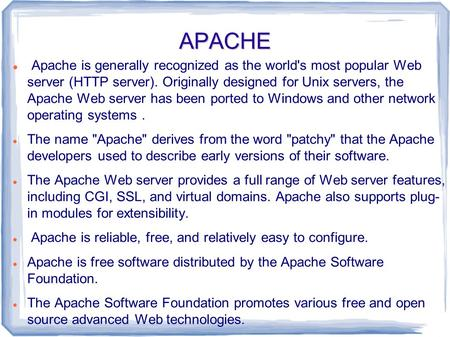 APACHE Apache is generally recognized as the world's most popular Web server (HTTP server). Originally designed for Unix servers, the Apache Web server.