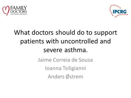 What doctors should do to support patients with uncontrolled and severe asthma. Jaime Correia de Sousa Ioanna Tsiligianni Anders Østrem.
