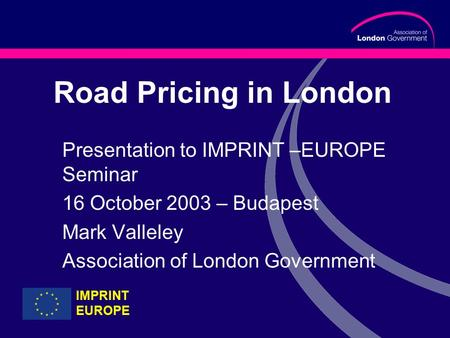 Road Pricing in London Presentation to IMPRINT –EUROPE Seminar 16 October 2003 – Budapest Mark Valleley Association of London Government IMPRINT EUROPE.