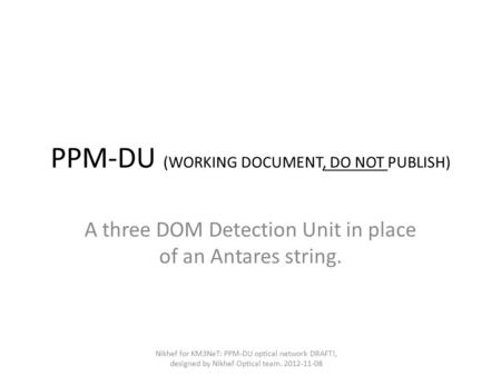 PPM-DU (WORKING DOCUMENT, DO NOT PUBLISH) A three DOM Detection Unit in place of an Antares string. Nikhef for KM3NeT: PPM-DU optical network DRAFT!, designed.