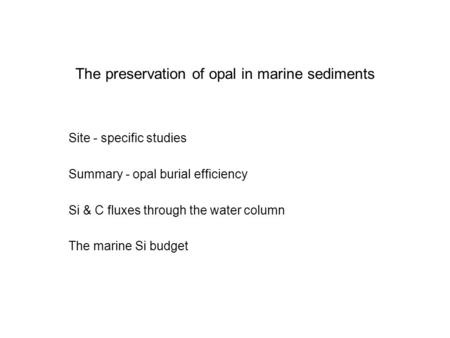 The preservation of opal in marine sediments Site - specific studies Summary - opal burial efficiency Si & C fluxes through the water column The marine.