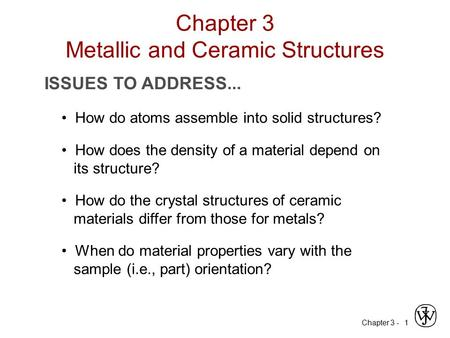 Chapter 3 -1 ISSUES TO ADDRESS... How do atoms assemble into solid structures? How does the density of a material depend on its structure? When do material.