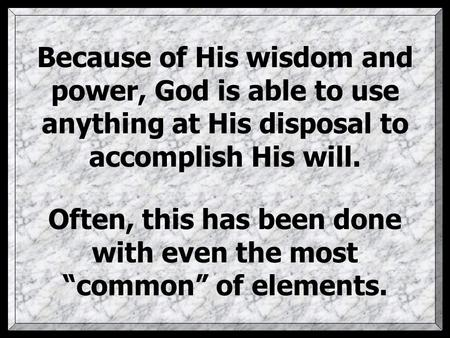 "Because of His wisdom and power, God is able to use anything at His disposal to accomplish His will. Often, this has been done with even the most ""common"""