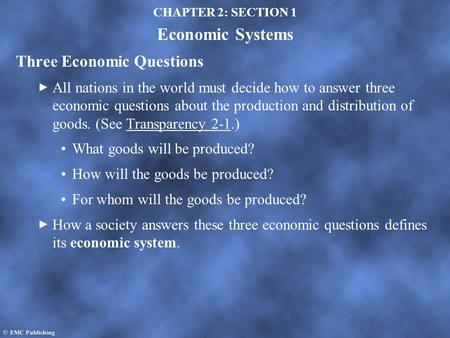 CHAPTER 2: SECTION 1 Economic Systems Three Economic Questions All nations in the world must decide how to answer three economic questions about the production.