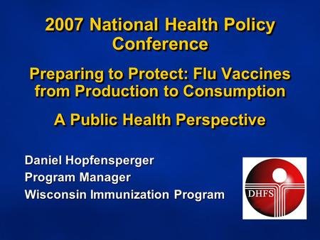 2007 National Health Policy Conference Preparing to Protect: Flu Vaccines from Production to Consumption A Public Health Perspective Daniel Hopfensperger.